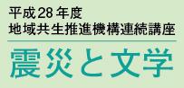 平成28年度 地域共生推進機構連続講座【震災と文学】