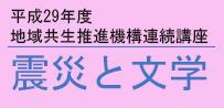 平成29年度 地域共生推進機構 連続講座【震災と文学――危機の時代に】